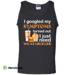 I Googled My Symptoms Turned Out I Just Need Whataburgers Tank Top