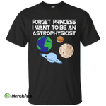 Forget Princess I Want To Be An Astrophysicist shirt, long sleeve