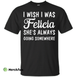 I Wish I Was Felicia She's Always Going Somewhere Shirt, Tank