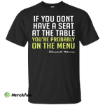 Elizabeth Warren: If you don't have a seat at the table shirt