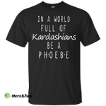 In a World Full of Kardashians Be a Phoebe shirt, hoodie, sweater