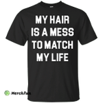 My Hair Is A Mess To Match My Life shirt, sweater, tank