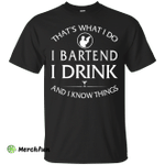 I Bartend, I Drink and I Know Things Shirt, Hoodie, Tank