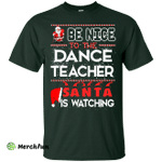 Be Nice To The Dance Teacher Santa is Watching Shirt, Hoodie, Tank