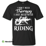 I Don't Need Therapy, I Just Need To Go Riding shirt