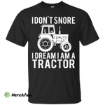 I Don't  Snore I Dream I'm a Tractor Shirt, Sweater, Tank