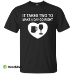 It Takes Two to Make a Day Go Right shirt, tank, sweater