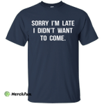 Sorry I'm Late I Didn't Want to Come shirt, tank, hoodie