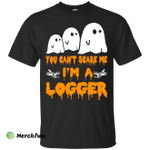 You can't scare me I'm a Logger shirt, hoodie, tank