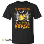 My broom broke so now I Nurse shirt, hoodie, tank