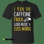 I Run On Caffeine Truck Loud Music and Cuss Words Shirt