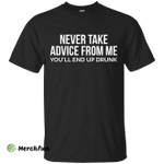Never take advice from me, you'll end up drunk shirt