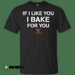 If I like you I Bake for you shirt, tank, sweater