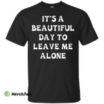 It's A Beautiful Day To Leave Me Alone shirt, tank, sweater