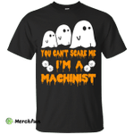 You can't scare me I'm a Machinist shirt, hoodie, tank