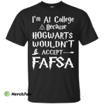 I'm At College Because Hogwarts Wouldn't Accept FAFSA shirt, sweater, tank