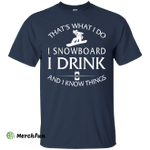 I Snowboard, I Drink and I know Things Shirt, Hoodie, Tank