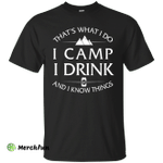 I Camp, I Drink and I know things Shirt, Hoodie, Tank