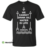 We cannot drink oil water is life t-shirt, hoodie, tank