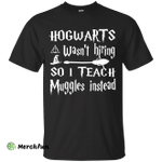 Hogwarts Wasn't Hiring So I Teach Muggles Instead shirt, sweater