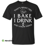 I Bake, I Drink and I know thing shirt, hoodie, tank