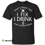 i Fix, I Drink and I Know Things shirt, hoodie, tank