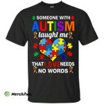 Someone With Autism Taught Me That Love Needs No Words shirt