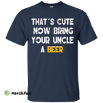 That's Cute Now Bring Your Uncle A Beer Shirt, Hoodie, Tank
