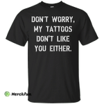 Don't worry, my tattoos don't like you either shirt, sweater