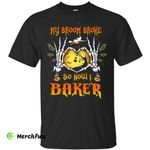 My broom broke so now I baker shirt, hoodie, tank