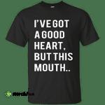 I've Got A Good Heart But This Mouth shirt, hoodie, tank