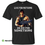 Rambo: Live For Nothing or Die for Something Shirt, Hoodie. Tank