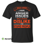 Walk Away I Have Anger Issues Dislike Stupid People shirt