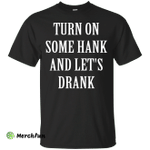 Turn on some hank and let's drank shirt, tank, long sleeve