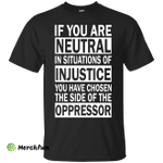 If You Are Neutral in Situations of Injustice shirt, Hoodie, Tank
