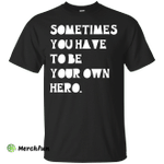 Sometimes You Have To Be Your Own Hero shirt, tank