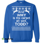 And WHY is the carpet all wet TODD Sweater, Shirt, Hoodie