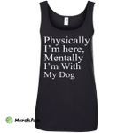 Physically I'm Here Mentally With My Dog shirt, sweater, tank