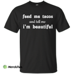 Feed Me Tacos and Tell Me I'm Beautiful shirt, tank