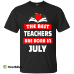 The best teachers are born in July shirt, tank, hoodie