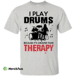 I Play Drums Because It's Cheaper Than Therapy shirt/hoodie