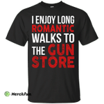 I enjoy long romantic walks to the gun store shirt
