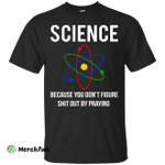 Science You Don't Figure Shit Out By Praying shirt, tank