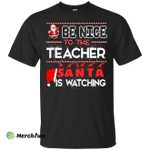 Be Nice to the Teacher Santa is Watching Shirt, Hoodie, Tank