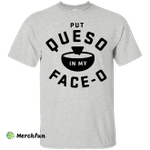Put Queso in my face - O shirt/tank top/hoodie