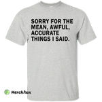 Sorry For The Mean Awful Accurate Things I Said Shirt