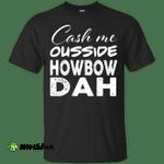 Cash Me Ousside shirt: Cash Me Ousside Howbow Dah