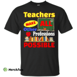 Teachers Make All Other Professions Possible shirt, tank, racerback