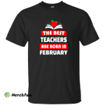The best teachers are born in February shirt, tank, hoodie