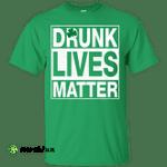 Saint Patrick's day: Drunk Lives Matter Shirt, Hoodie, Tank